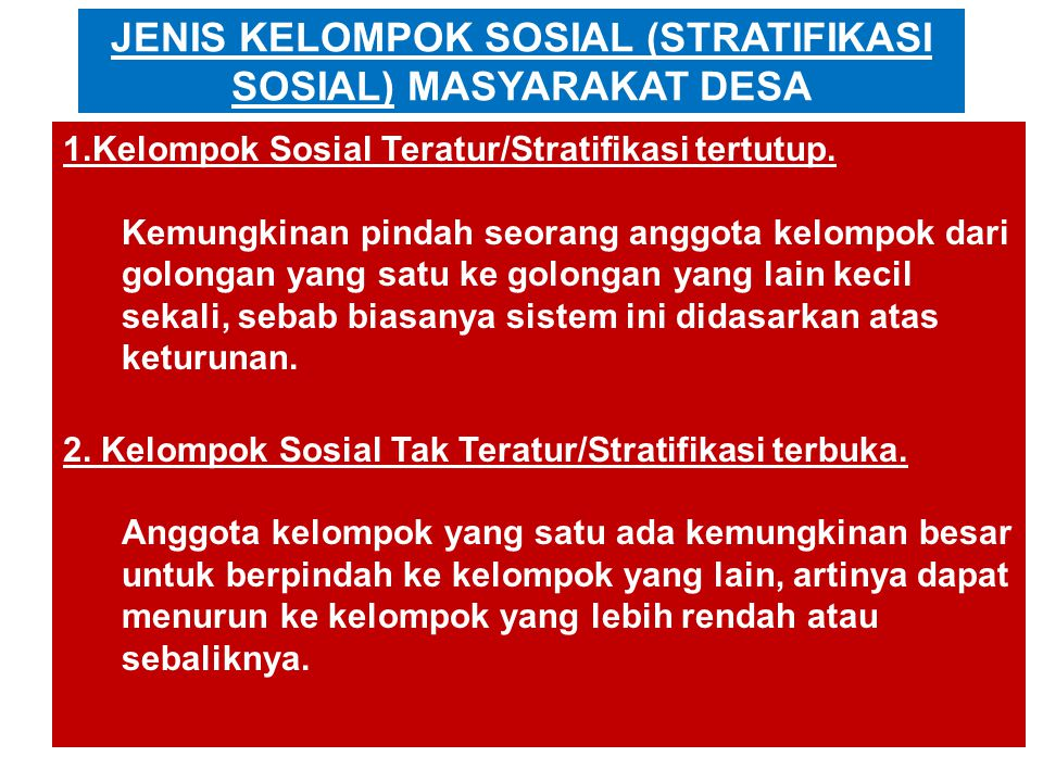 JENIS KELOMPOK SOSIAL (STRATIFIKASI SOSIAL) MASYARAKAT DESA 1.Kelompok Sosial Teratur/Stratifikasi tertutup. Kemungkinan pindah seorang anggota kelomp
