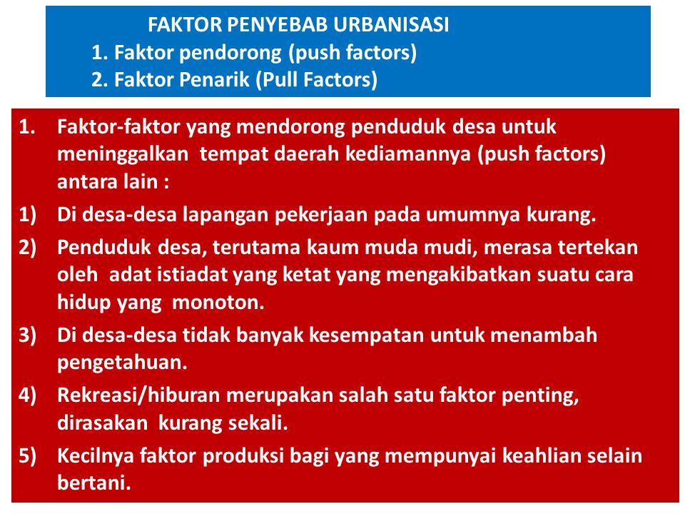 FAKTOR PENYEBAB URBANISASI 1. Faktor pendorong (push factors) 2. Faktor Penarik (Pull Factors) 1.Faktor-faktor yang mendorong penduduk desa untuk meni