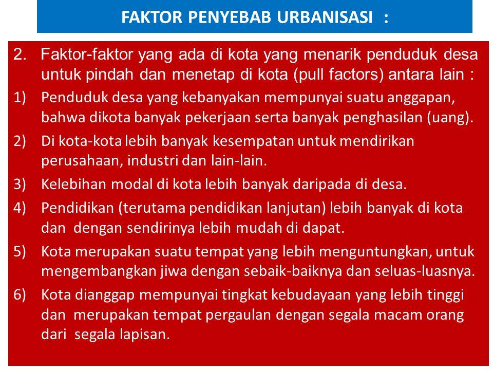 FAKTOR PENYEBAB URBANISASI : 2. Faktor-faktor yang ada di kota yang menarik penduduk desa untuk pindah dan menetap di kota (pull factors) antara lain