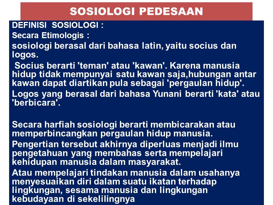 SOSIOLOGI PEDESAAN DEFINISI SOSIOLOGI : Secara Etimologis : sosiologi berasal dari bahasa latin, yaitu socius dan logos. Socius berarti 'teman' atau '