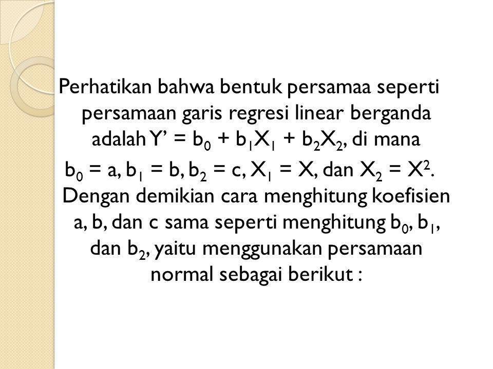 Perhatikan bahwa bentuk persamaa seperti persamaan garis regresi linear berganda adalah Y' = b 0 + b 1 X 1 + b 2 X 2, di mana b 0 = a, b 1 = b, b 2 = c, X 1 = X, dan X 2 = X 2.
