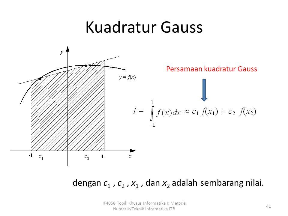 Kuadratur Gauss IF4058 Topik Khusus Informatika I: Metode Numerik/Teknik Informatika ITB 41 dengan c 1, c 2, x 1, dan x 2 adalah sembarang nilai.