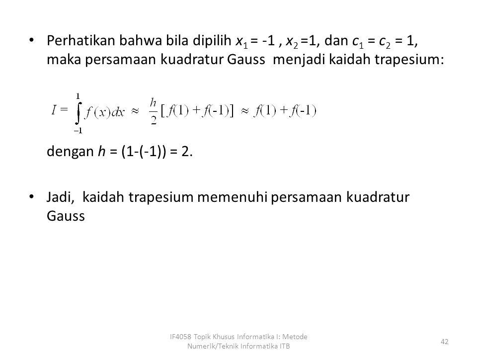 Perhatikan bahwa bila dipilih x 1 = -1, x 2 =1, dan c 1 = c 2 = 1, maka persamaan kuadratur Gauss menjadi kaidah trapesium: dengan h = (1-(-1)) = 2.