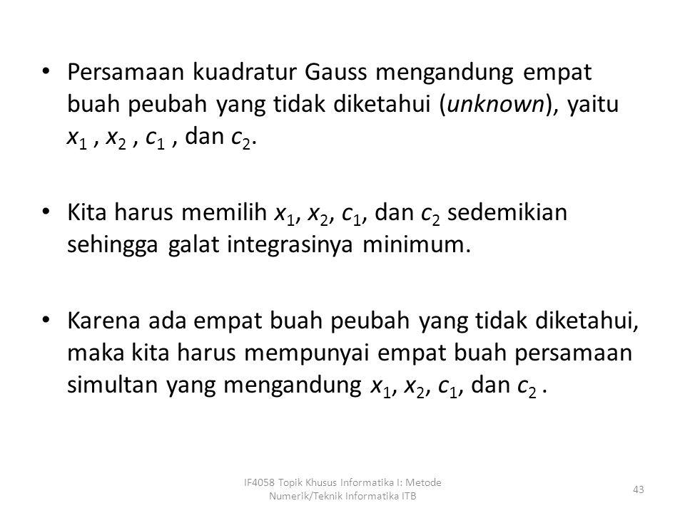 Persamaan kuadratur Gauss mengandung empat buah peubah yang tidak diketahui (unknown), yaitu x 1, x 2, c 1, dan c 2.
