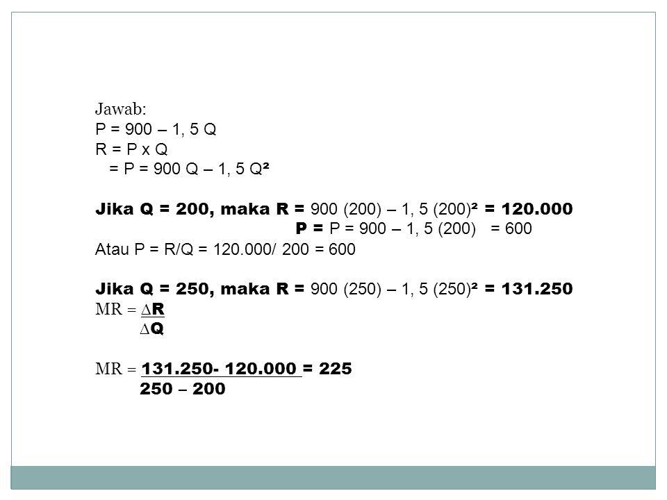 P = 900 – 1, 5 Q R = P x Q = P = 900 Q – 1, 5 Q ² Jika Q = 200, maka R = 900 (200) – 1, 5 (200) ² = 120.000 P = P = 900 – 1, 5 (200) = 600 Atau P = R/