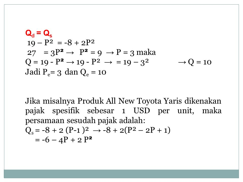 Q d = Q s 19 – P² = -8 + 2P² 27 = 3P ² → P ² = 9 → P = 3 maka Q = 19 - P ² → 19 - P² → = 19 – 3² → Q = 10 Jadi P e = 3 dan Q e = 10 Jika misalnya Prod
