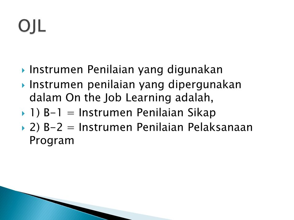  Instrumen Penilaian yang digunakan  Instrumen penilaian yang dipergunakan dalam On the Job Learning adalah,  1) B-1 = Instrumen Penilaian Sikap 