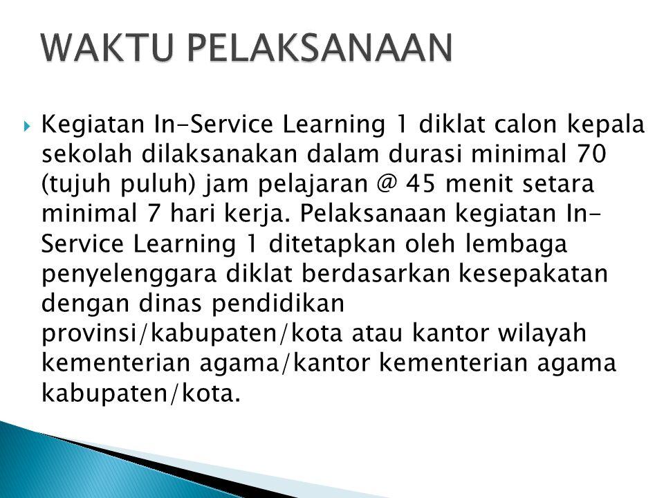  Kegiatan In-Service Learning 1 diklat calon kepala sekolah dilaksanakan dalam durasi minimal 70 (tujuh puluh) jam pelajaran @ 45 menit setara minima