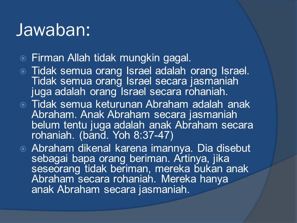 Jawaban:  Firman Allah tidak mungkin gagal.  Tidak semua orang Israel adalah orang Israel.
