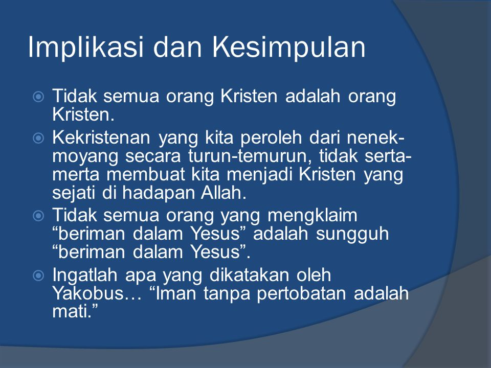 Implikasi dan Kesimpulan  Tidak semua orang Kristen adalah orang Kristen.