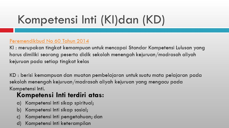 Kompetensi Inti (KI)dan (KD) Peremendikbud No 60 Tahun 2014 KI : merupakan tingkat kemampuan untuk mencapai Standar Kompetensi Lulusan yang harus dimi