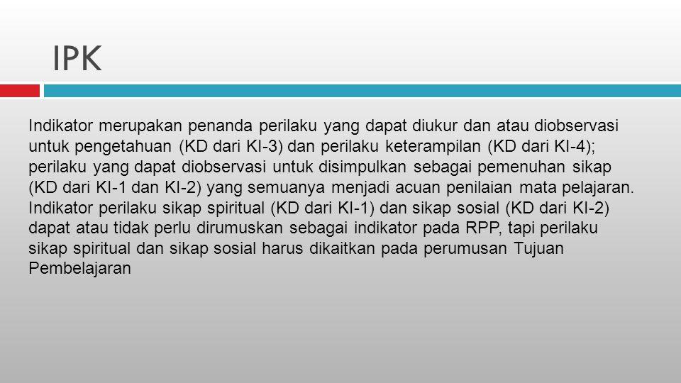 IPK Indikator merupakan penanda perilaku yang dapat diukur dan atau diobservasi untuk pengetahuan (KD dari KI-3) dan perilaku keterampilan (KD dari KI