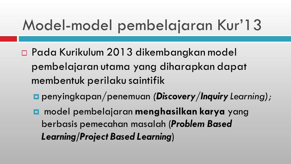 Model-model pembelajaran Kur'13  Pada Kurikulum 2013 dikembangkan model pembelajaran utama yang diharapkan dapat membentuk perilaku saintifik  penyingkapan/penemuan (Discovery/Inquiry Learning);  model pembelajaran menghasilkan karya yang berbasis pemecahan masalah (Problem Based Learning/Project Based Learning)