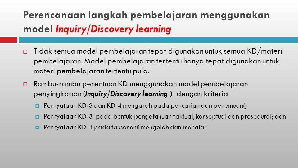 Perencanaan langkah pembelajaran menggunakan model Inquiry/Discovery learning  Tidak semua model pembelajaran tepat digunakan untuk semua KD/materi pembelajaran.