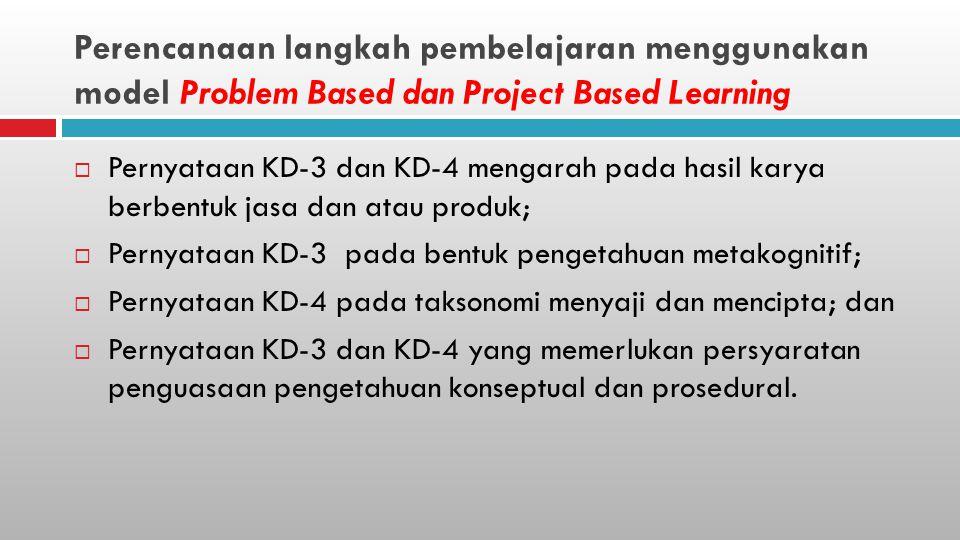 Perencanaan langkah pembelajaran menggunakan model Problem Based dan Project Based Learning  Pernyataan KD-3 dan KD-4 mengarah pada hasil karya berbentuk jasa dan atau produk;  Pernyataan KD-3 pada bentuk pengetahuan metakognitif;  Pernyataan KD-4 pada taksonomi menyaji dan mencipta; dan  Pernyataan KD-3 dan KD-4 yang memerlukan persyaratan penguasaan pengetahuan konseptual dan prosedural.