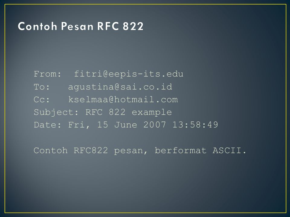 From: fitri@eepis-its.edu To: agustina@sai.co.id Cc: kselmaa@hotmail.com Subject: RFC 822 example Date: Fri, 15 June 2007 13:58:49 Contoh RFC822 pesan, berformat ASCII.