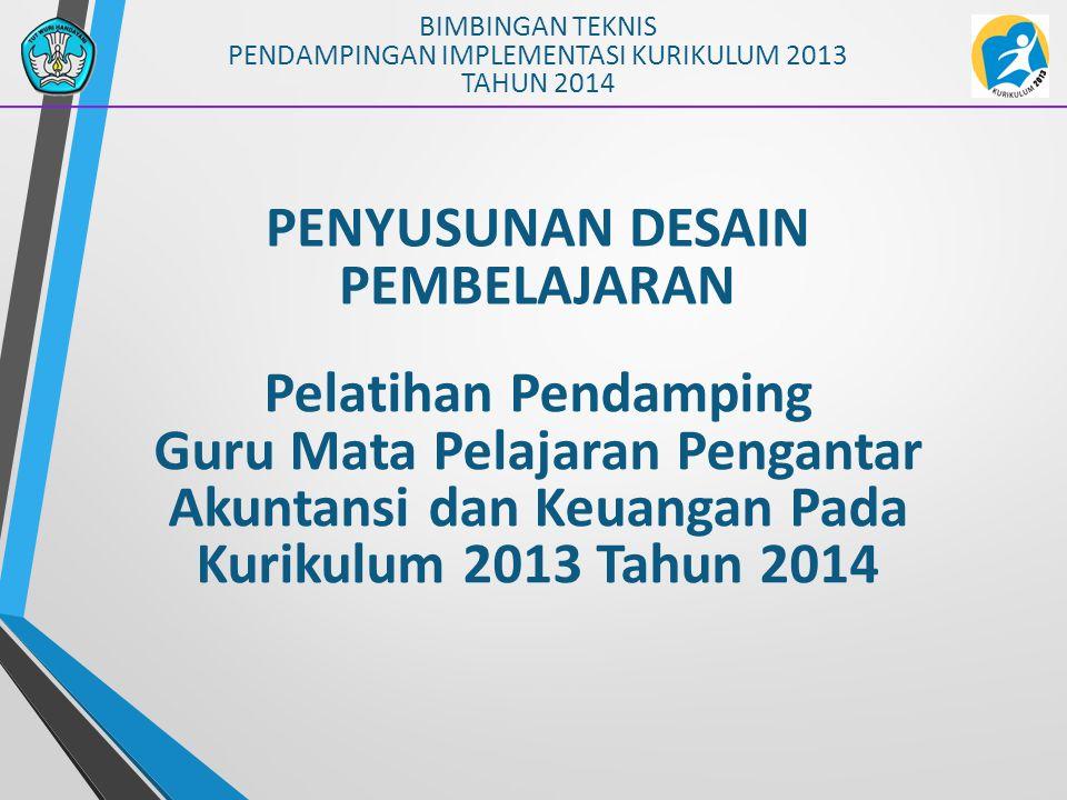 PENYUSUNAN DESAIN PEMBELAJARAN BIMBINGAN TEKNIS PENDAMPINGAN IMPLEMENTASI KURIKULUM 2013 TAHUN 2014 Pelatihan Pendamping Guru Mata Pelajaran Pengantar