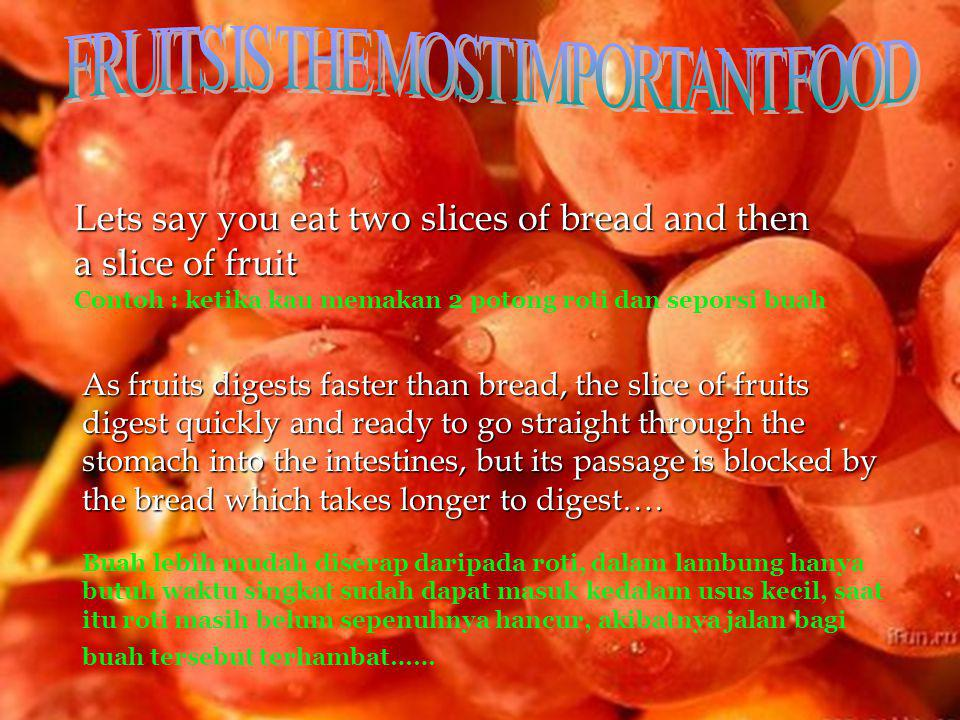 Lets say you eat two slices of bread and then a slice of fruit Contoh : ketika kau memakan 2 potong roti dan seporsi buah As fruits digests faster than bread, the slice of fruits digest quickly and ready to go straight through the stomach into the intestines, but its passage is blocked by the bread which takes longer to digest….