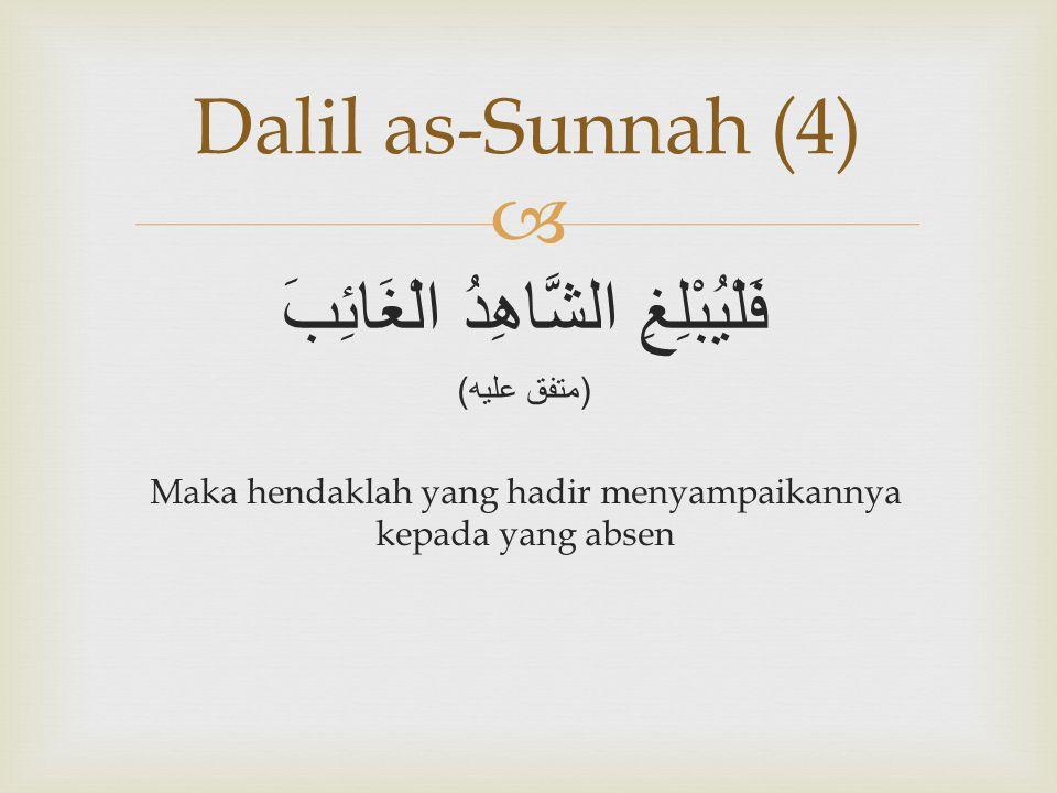  فَلْيُبْلِغِ الشَّاهِدُ الْغَائِبَ ( متفق عليه ) Maka hendaklah yang hadir menyampaikannya kepada yang absen Dalil as-Sunnah (4)