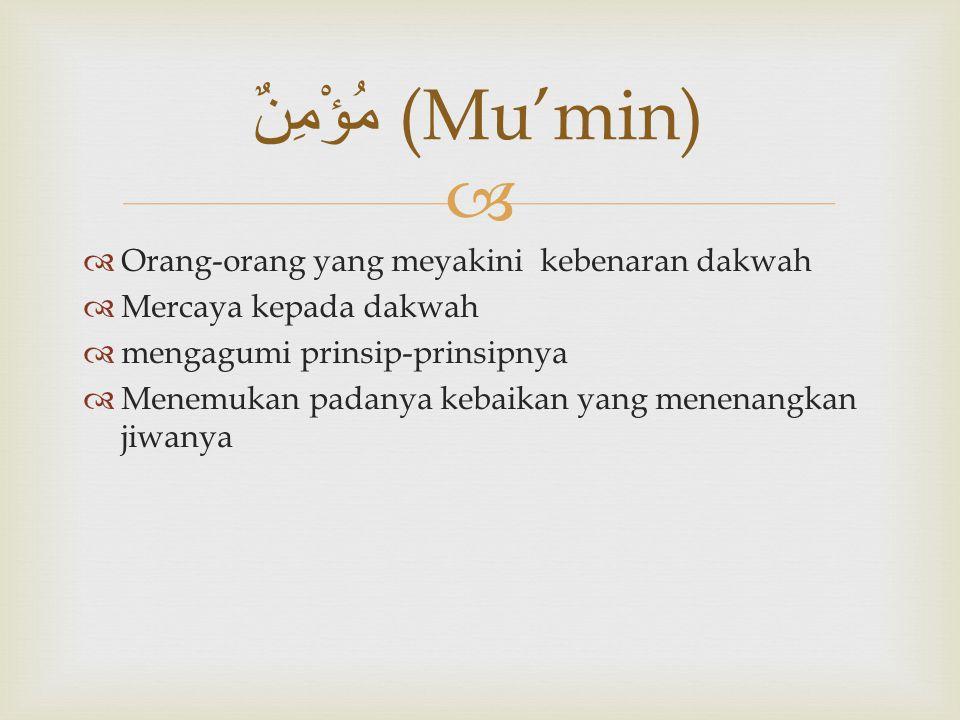  مُؤْمِنٌ (Mu'min)  Orang-orang yang meyakini kebenaran dakwah  Mercaya kepada dakwah  mengagumi prinsip-prinsipnya  Menemukan padanya kebaikan y