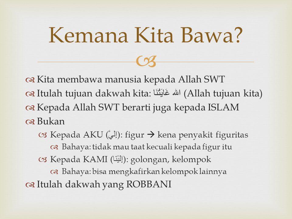   Kita membawa manusia kepada Allah SWT  Itulah tujuan dakwah kita: الله غَايَتُنَا (Allah tujuan kita)  Kepada Allah SWT berarti juga kepada ISLA