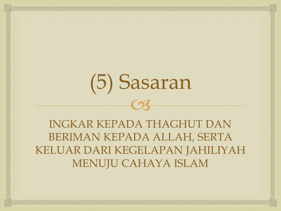  (5) Sasaran INGKAR KEPADA THAGHUT DAN BERIMAN KEPADA ALLAH, SERTA KELUAR DARI KEGELAPAN JAHILIYAH MENUJU CAHAYA ISLAM