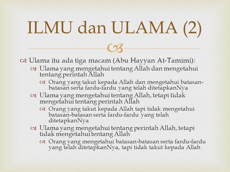   Ulama itu ada tiga macam (Abu Hayyan At-Tamimi):  Ulama yang mengetahui tentang Allah dan mengetahui tentang perintah Allah  Orang yang takut ke