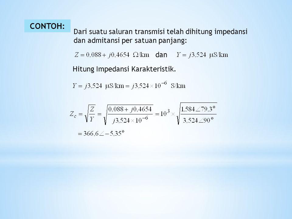 CONTOH: Dari suatu saluran transmisi telah dihitung impedansi dan admitansi per satuan panjang: dan Hitung Impedansi Karakteristik.