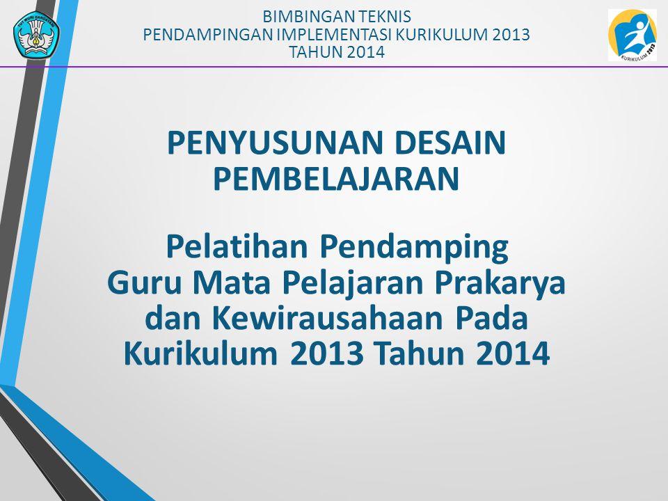 PENYUSUNAN DESAIN PEMBELAJARAN BIMBINGAN TEKNIS PENDAMPINGAN IMPLEMENTASI KURIKULUM 2013 TAHUN 2014 Pelatihan Pendamping Guru Mata Pelajaran Prakarya