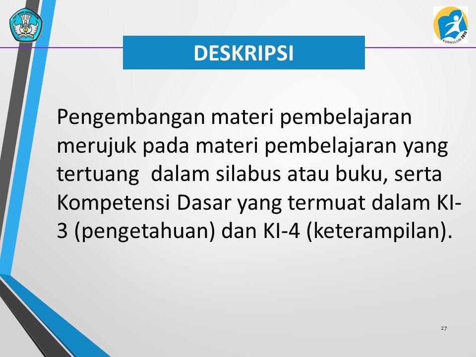 27 DESKRIPSI Pengembangan materi pembelajaran merujuk pada materi pembelajaran yang tertuang dalam silabus atau buku, serta Kompetensi Dasar yang term