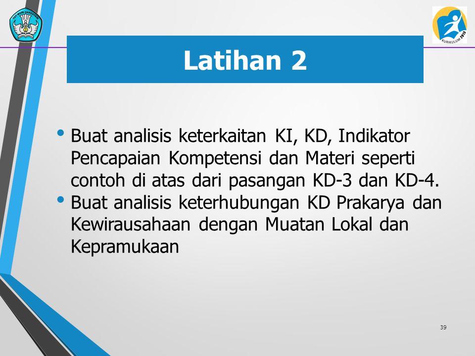 Latihan 2 Buat analisis keterkaitan KI, KD, Indikator Pencapaian Kompetensi dan Materi seperti contoh di atas dari pasangan KD-3 dan KD-4. Buat analis