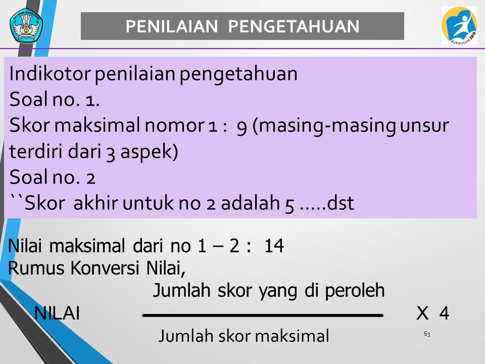 63 PENILAIAN PENGETAHUAN Indikotor penilaian pengetahuan Soal no. 1. Skor maksimal nomor 1 : 9 (masing-masing unsur terdiri dari 3 aspek) Soal no. 2 `