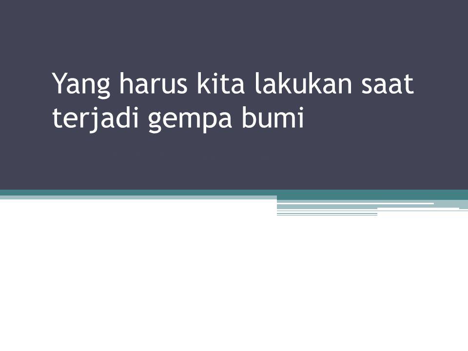 Yang harus kita lakukan saat terjadi gempa bumi Oleh : Siti Muslimah Kusuma HN 5a
