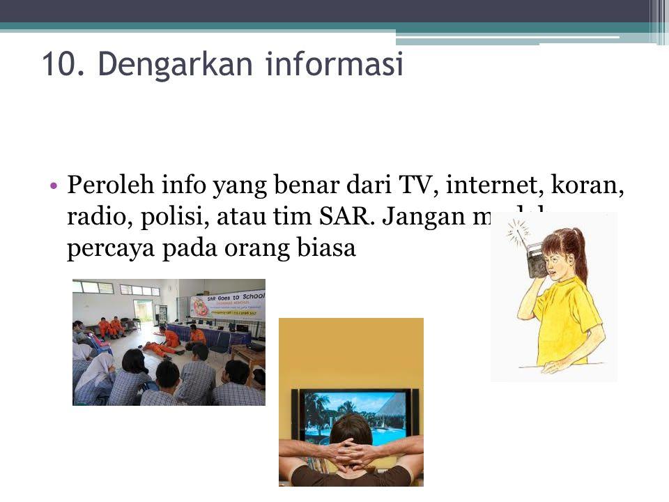 10. Dengarkan informasi Peroleh info yang benar dari TV, internet, koran, radio, polisi, atau tim SAR. Jangan mudah percaya pada orang biasa