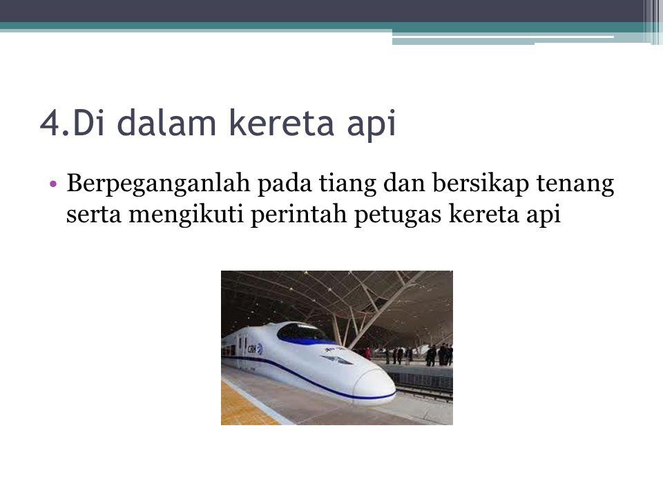 4.Di dalam kereta api Berpeganganlah pada tiang dan bersikap tenang serta mengikuti perintah petugas kereta api