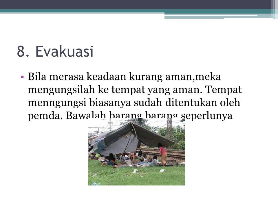 8. Evakuasi Bila merasa keadaan kurang aman,meka mengungsilah ke tempat yang aman. Tempat menngungsi biasanya sudah ditentukan oleh pemda. Bawalah bar