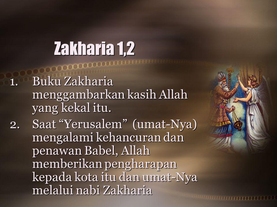 """Zakharia 1,2 1.Buku Zakharia menggambarkan kasih Allah yang kekal itu. 2.Saat """"Yerusalem"""" (umat-Nya) mengalami kehancuran dan penawan Babel, Allah mem"""