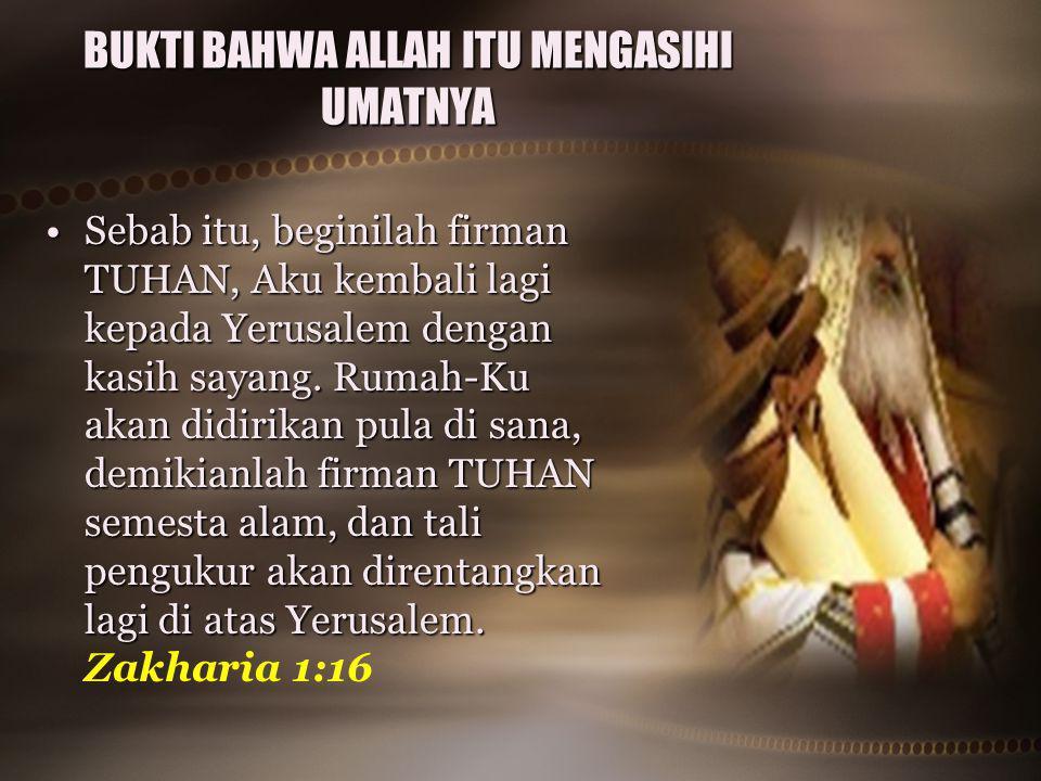 BUKTI BAHWA ALLAH ITU MENGASIHI UMATNYA Sebab itu, beginilah firman TUHAN, Aku kembali lagi kepada Yerusalem dengan kasih sayang. Rumah-Ku akan didiri