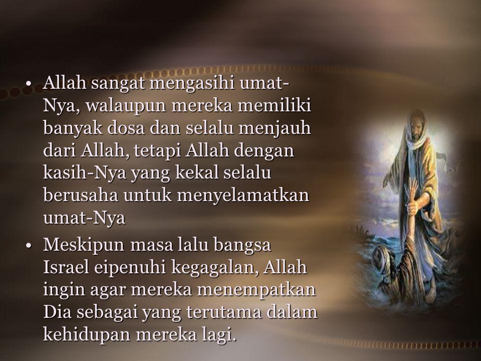 Allah sangat mengasihi umat- Nya, walaupun mereka memiliki banyak dosa dan selalu menjauh dari Allah, tetapi Allah dengan kasih-Nya yang kekal selalu