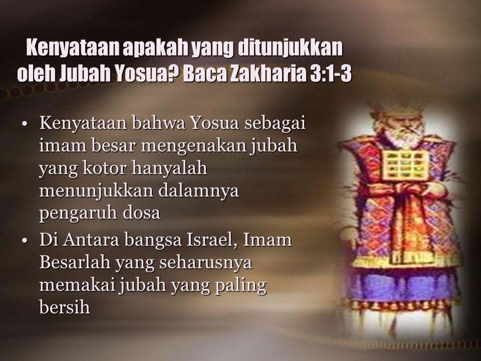 Kenyataan apakah yang ditunjukkan oleh Jubah Yosua? Baca Zakharia 3:1-3 Kenyataan bahwa Yosua sebagai imam besar mengenakan jubah yang kotor hanyalah