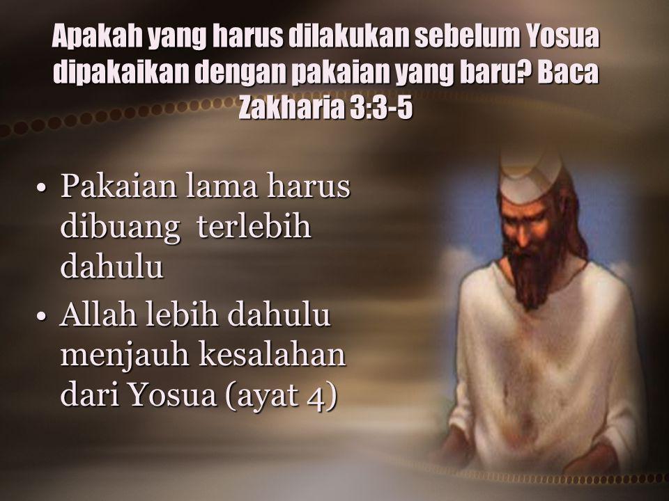 Apakah yang harus dilakukan sebelum Yosua dipakaikan dengan pakaian yang baru? Baca Zakharia 3:3-5 Pakaian lama harus dibuang terlebih dahuluPakaian l