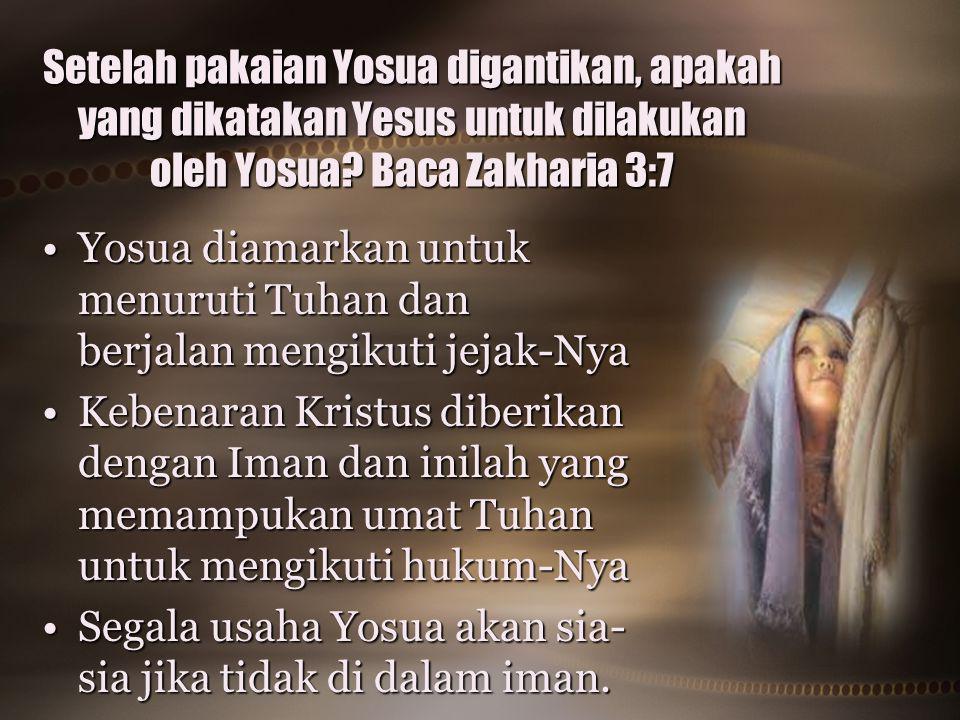 Setelah pakaian Yosua digantikan, apakah yang dikatakan Yesus untuk dilakukan oleh Yosua? Baca Zakharia 3:7 Yosua diamarkan untuk menuruti Tuhan dan b