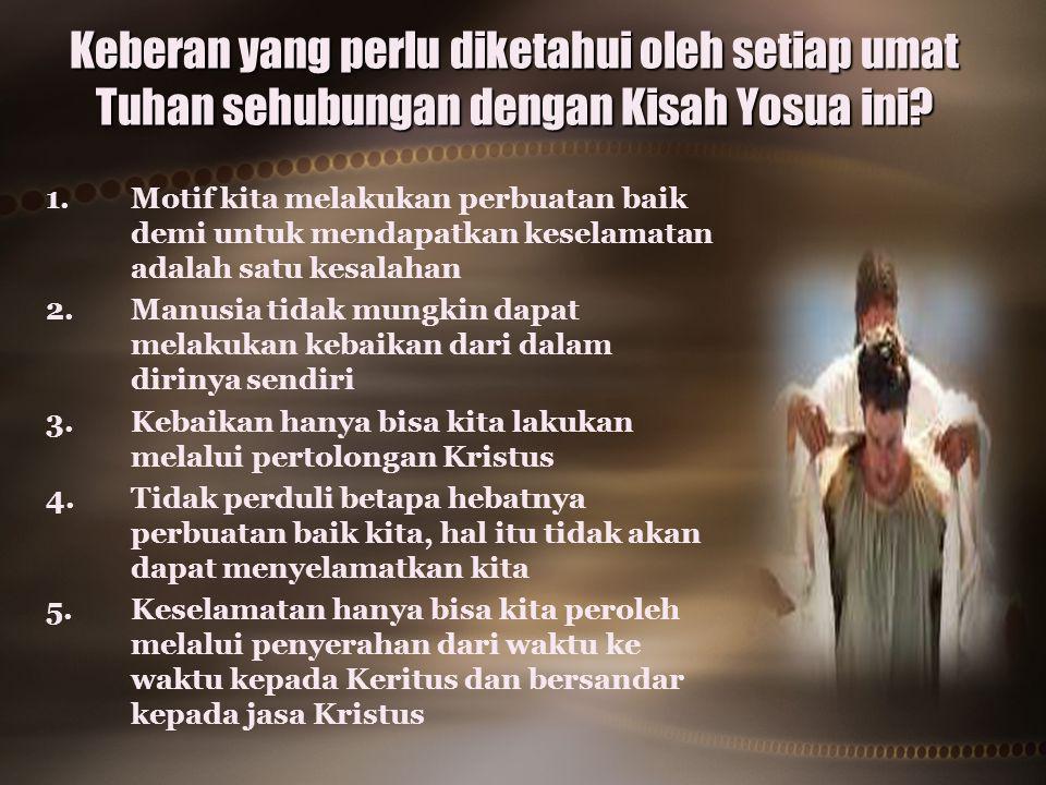 Keberan yang perlu diketahui oleh setiap umat Tuhan sehubungan dengan Kisah Yosua ini? 1. 1.Motif kita melakukan perbuatan baik demi untuk mendapatkan