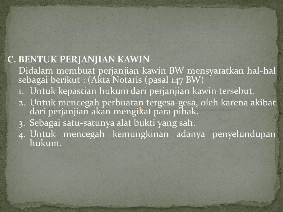 C.BENTUK PERJANJIAN KAWIN Didalam membuat perjanjian kawin BW mensyaratkan hal-hal sebagai berikut : (Akta Notaris (pasal 147 BW) 1.Untuk kepastian hu