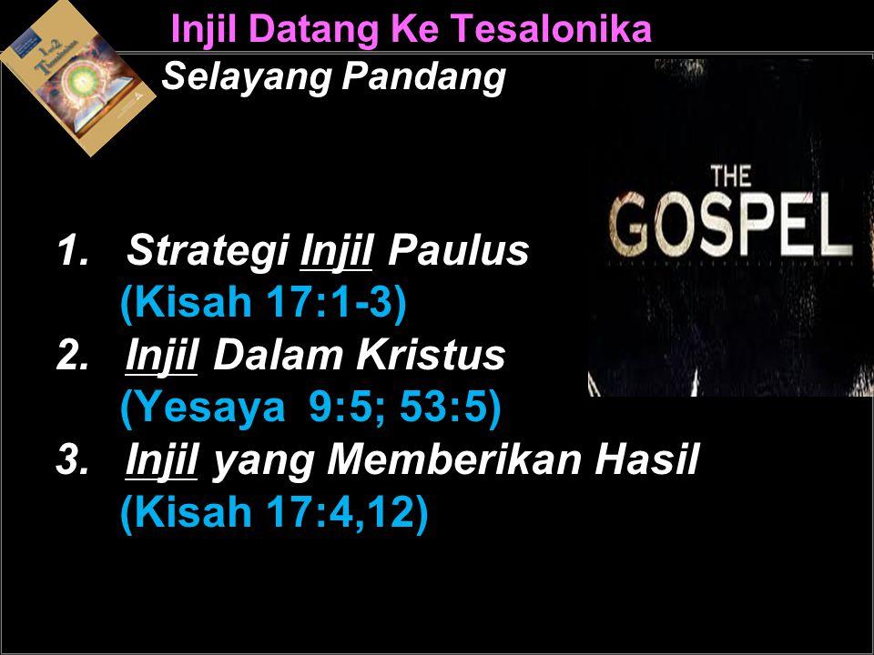 Injil Datang Ke Tesalonika Selayang Pandang 1.Strategi Injil Paulus (Kisah 17:1-3) 2.Injil Dalam Kristus (Yesaya 9:5; 53:5) 3.Injil yang Memberikan Hasil (Kisah 17:4,12)