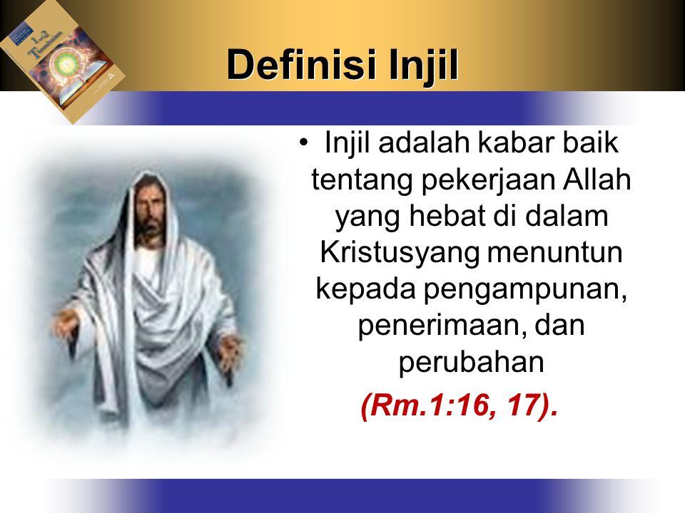 Definisi Injil Injil adalah kabar baik tentang pekerjaan Allah yang hebat di dalam Kristusyang menuntun kepada pengampunan, penerimaan, dan perubahan (Rm.1:16, 17).
