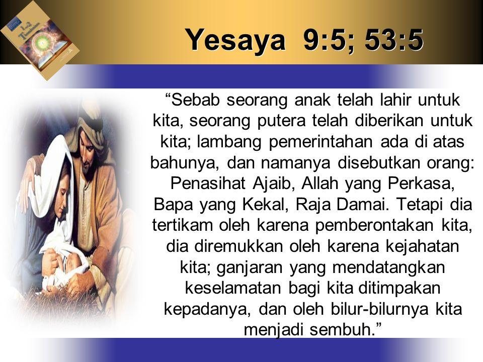 Yesaya 9:5; 53:5 Sebab seorang anak telah lahir untuk kita, seorang putera telah diberikan untuk kita; lambang pemerintahan ada di atas bahunya, dan namanya disebutkan orang: Penasihat Ajaib, Allah yang Perkasa, Bapa yang Kekal, Raja Damai.