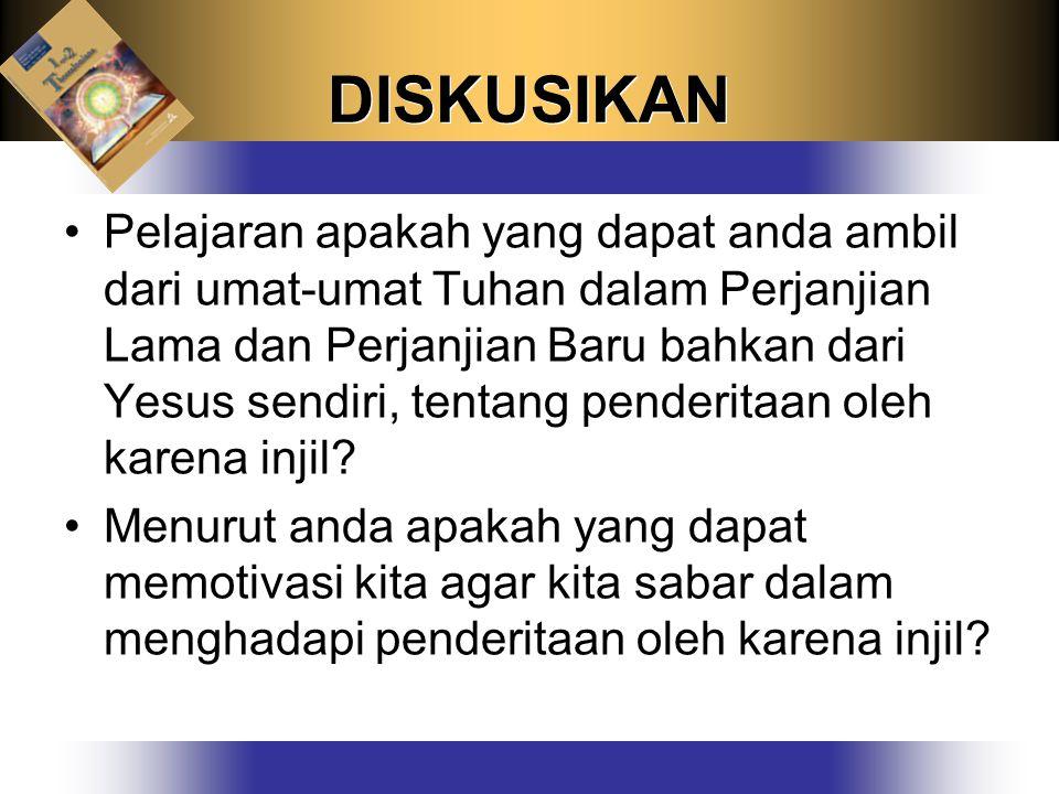 DISKUSIKAN Pelajaran apakah yang dapat anda ambil dari umat-umat Tuhan dalam Perjanjian Lama dan Perjanjian Baru bahkan dari Yesus sendiri, tentang penderitaan oleh karena injil.