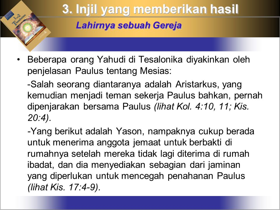 Beberapa orang Yahudi di Tesalonika diyakinkan oleh penjelasan Paulus tentang Mesias: -Salah seorang diantaranya adalah Aristarkus, yang kemudian menjadi teman sekerja Paulus bahkan, pernah dipenjarakan bersama Paulus (lihat Kol.