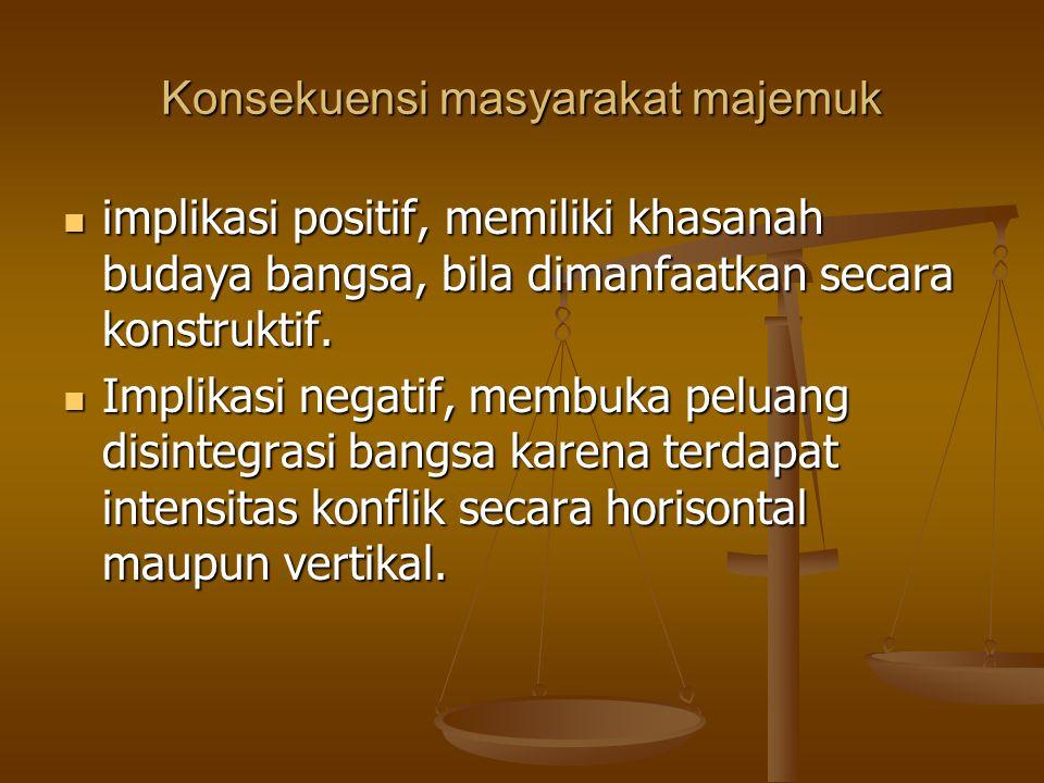 Konsekuensi masyarakat majemuk implikasi positif, memiliki khasanah budaya bangsa, bila dimanfaatkan secara konstruktif. implikasi positif, memiliki k